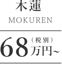 木蓮 68万円~(税別)